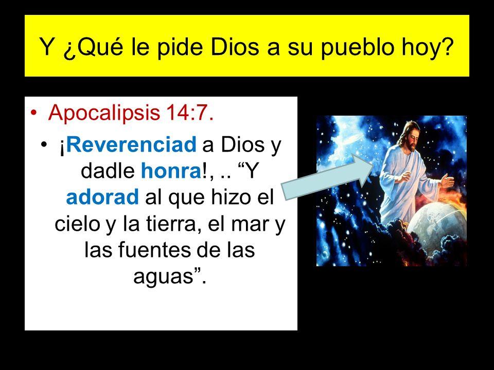 Y ¿Qué le pide Dios a su pueblo hoy? Apocalipsis 14:7. ¡Reverenciad a Dios y dadle honra!,.. Y adorad al que hizo el cielo y la tierra, el mar y las f