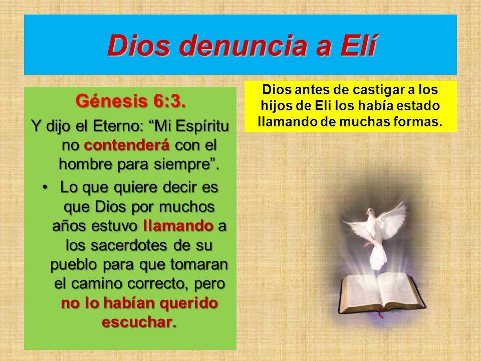 Dios denuncia a Elí Génesis 6:3. Y dijo el Eterno: Mi Espíritu no contenderá con el hombre para siempre. Lo que quiere decir es que Dios por muchos añ