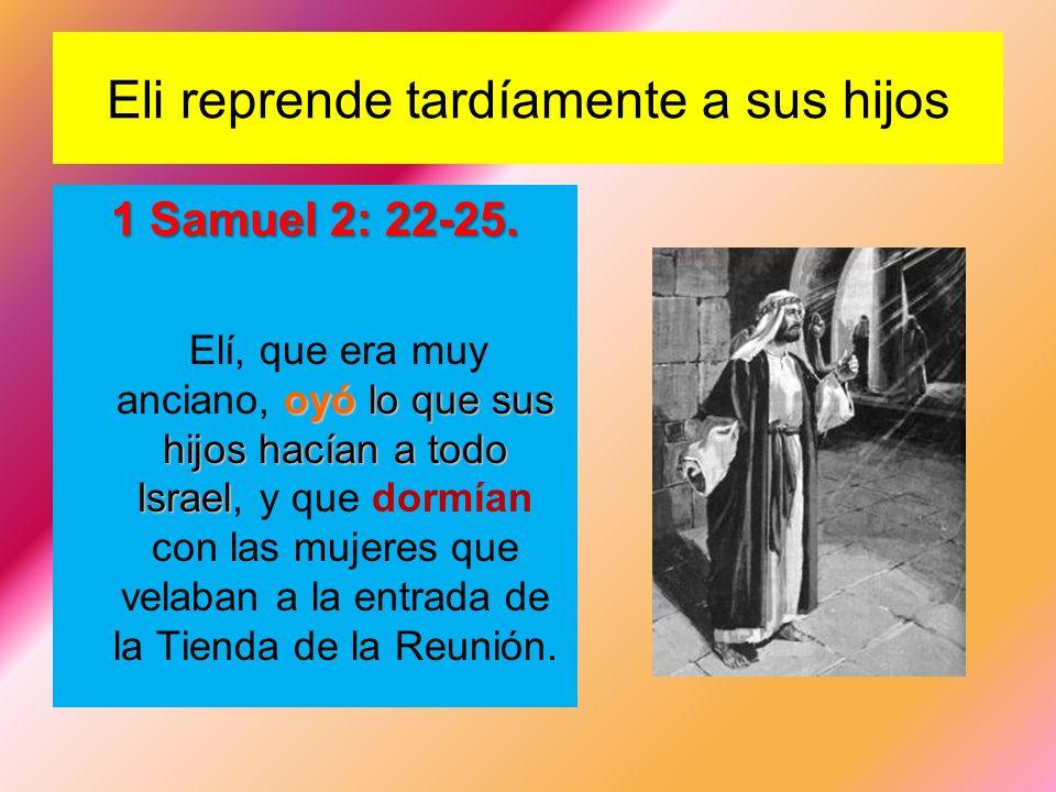 Eli reprende tardíamente a sus hijos 1 Samuel 2: 22-25. oyó lo que sus hijos hacían a todo Israel Elí, que era muy anciano, oyó lo que sus hijos hacía