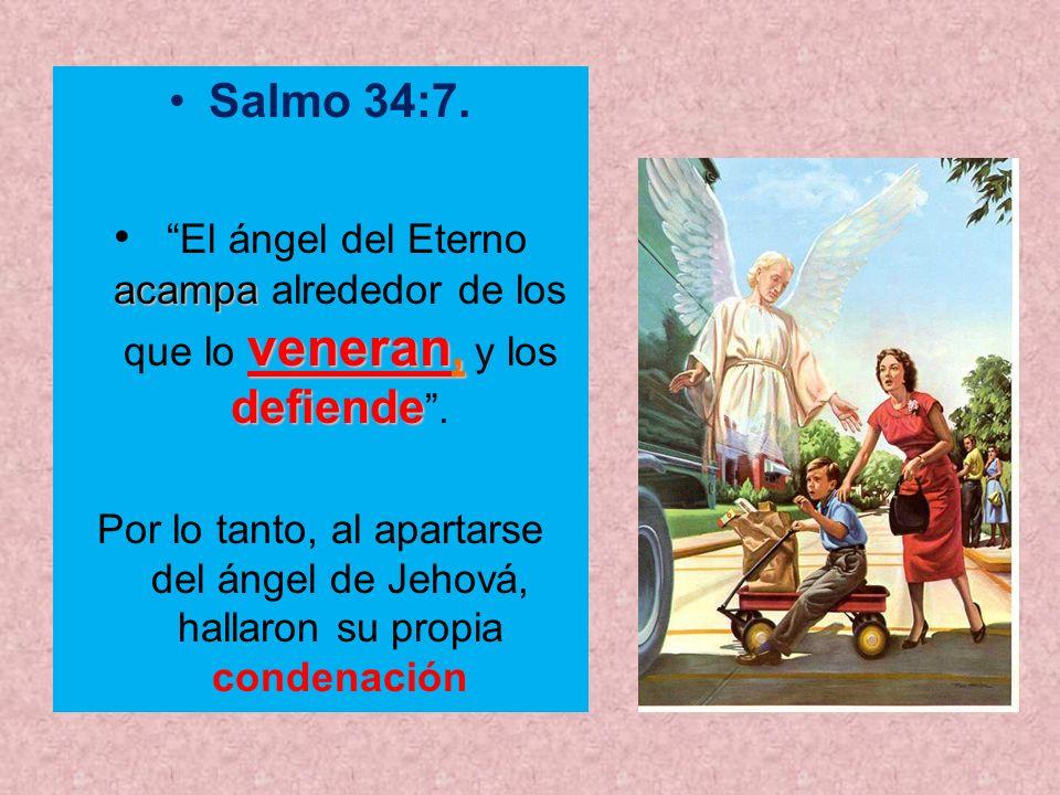 Salmo 34:7. acampa veneran, defiende El ángel del Eterno acampa alrededor de los que lo veneran, y los defiende. Por lo tanto, al apartarse del ángel