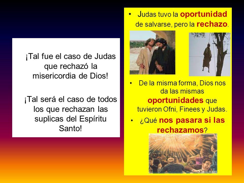 ¡Tal fue el caso de Judas que rechazó la misericordia de Dios! ¡Tal será el caso de todos los que rechazan las suplicas del Espíritu Santo! J udas tuv
