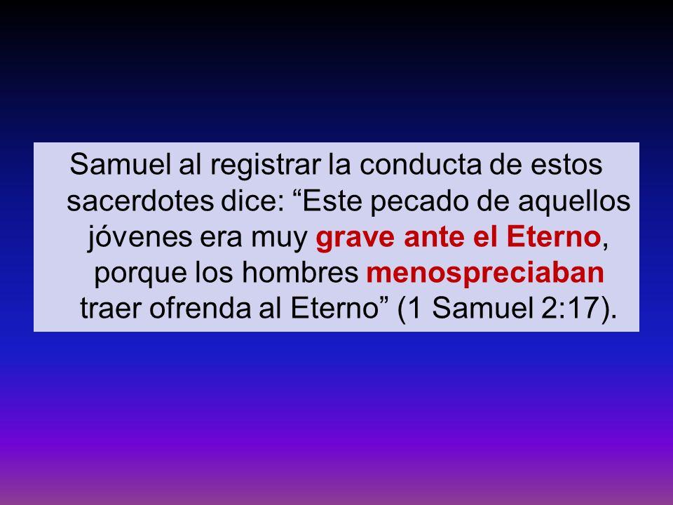 Samuel al registrar la conducta de estos sacerdotes dice: Este pecado de aquellos jóvenes era muy grave ante el Eterno, porque los hombres menosprecia