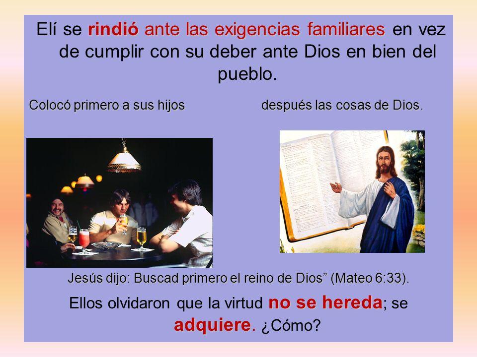 rindió ante las exigencias familiares Elí se rindió ante las exigencias familiares en vez de cumplir con su deber ante Dios en bien del pueblo. Colocó