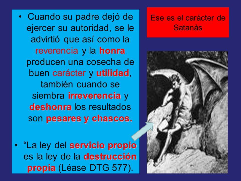 Ese es el carácter de Satanás honra utilidad irreverencia deshonra pesares y chascos.Cuando su padre dejó de ejercer su autoridad, se le advirtió que