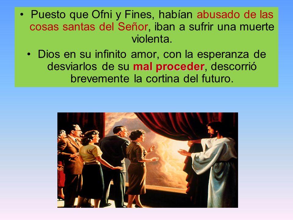 Puesto que Ofni y Fines, habían abusado de las cosas santas del Señor, iban a sufrir una muerte violenta. mal procederDios en su infinito amor, con la