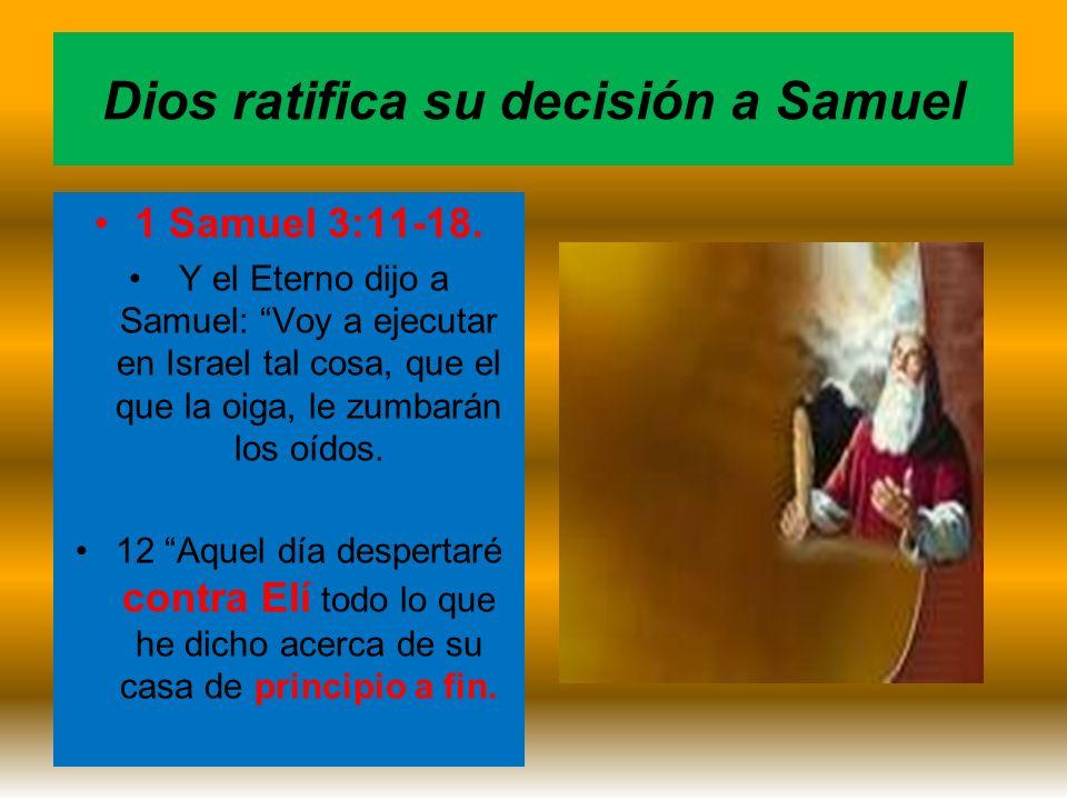 Dios ratifica su decisión a Samuel 1 Samuel 3:11-18. Y el Eterno dijo a Samuel: Voy a ejecutar en Israel tal cosa, que el que la oiga, le zumbarán los