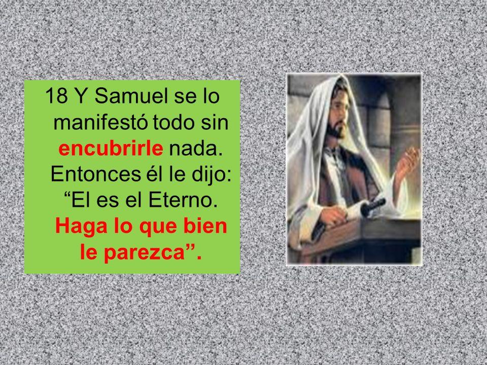 18 Y Samuel se lo manifestó todo sin encubrirle nada. Entonces él le dijo: El es el Eterno. Haga lo que bien le parezca.