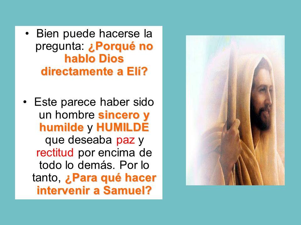 ¿Porqué no hablo Dios directamente a Elí?Bien puede hacerse la pregunta: ¿Porqué no hablo Dios directamente a Elí? sincero y humildeHUMILDE ¿Para qué