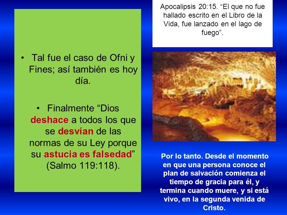 Apocalipsis 20:15. El que no fue hallado escrito en el Libro de la Vida, fue lanzado en el lago de fuego. Tal fue el caso de Ofni y Fines; así también