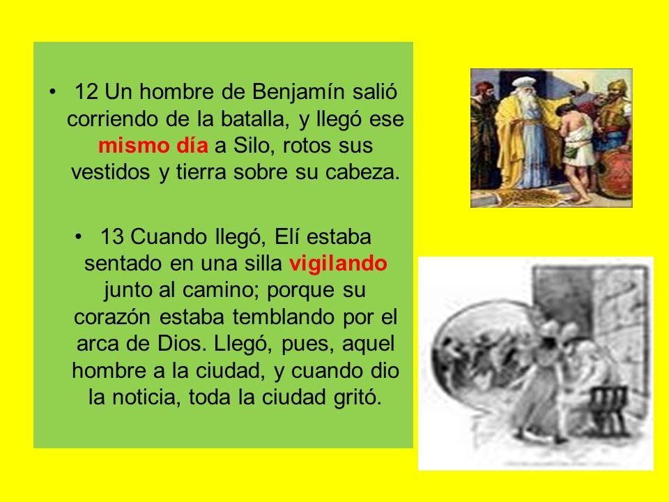 12 Un hombre de Benjamín salió corriendo de la batalla, y llegó ese mismo día a Silo, rotos sus vestidos y tierra sobre su cabeza. 13 Cuando llegó, El