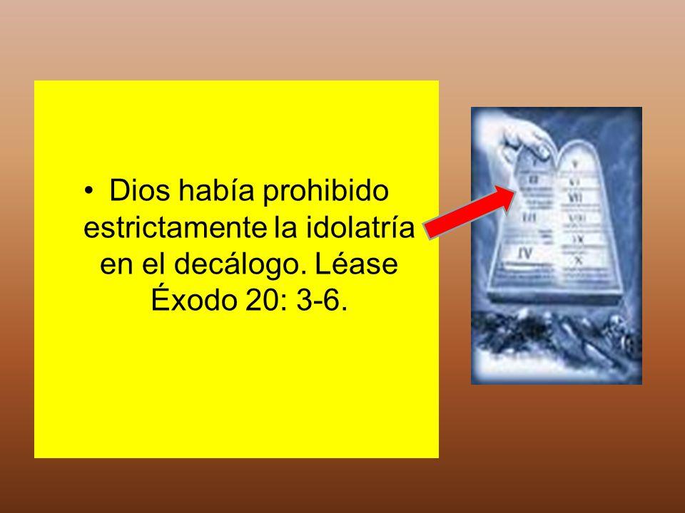 Dios había prohibido estrictamente la idolatría en el decálogo. Léase Éxodo 20: 3-6.
