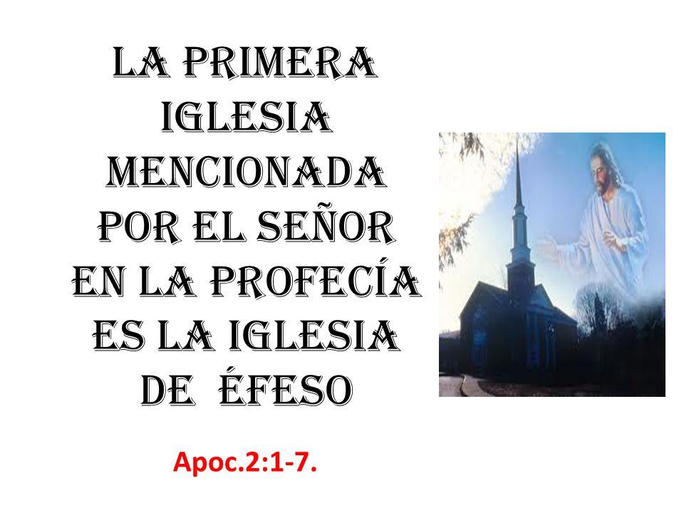 La primera iglesia mencionada por el Señor en la profecía es la iglesia de Éfeso Apoc.2:1-7.