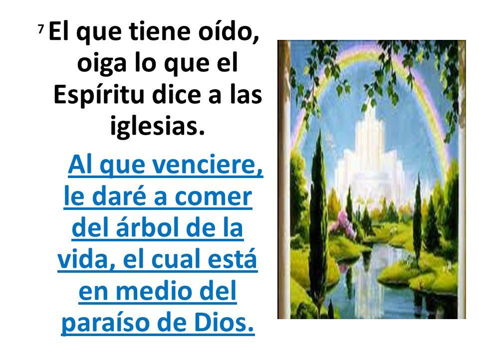 7 El que tiene oído, oiga lo que el Espíritu dice a las iglesias. Al que venciere, le daré a comer del árbol de la vida, el cual está en medio del par