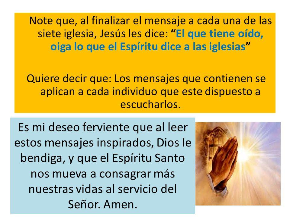 Note que, al finalizar el mensaje a cada una de las siete iglesia, Jesús les dice: El que tiene oído, oiga lo que el Espíritu dice a las iglesias Quie