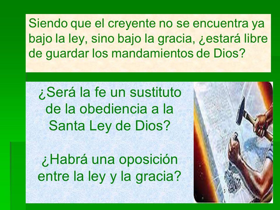 Siendo que el creyente no se encuentra ya bajo la ley, sino bajo la gracia, ¿estará libre de guardar los mandamientos de Dios? ¿Será la fe un sustitut