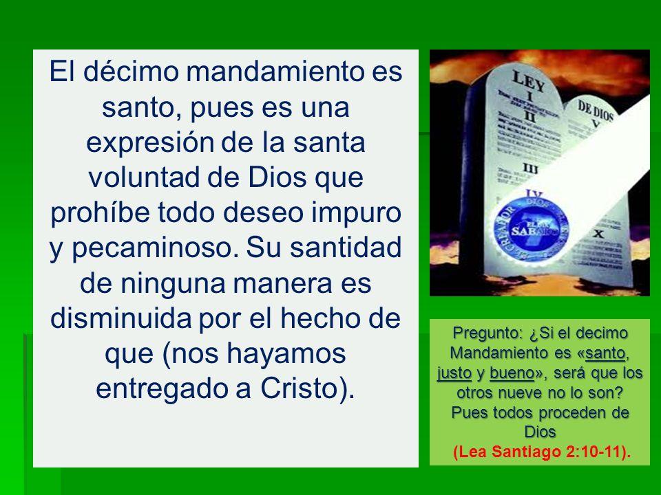 El décimo mandamiento es santo, pues es una expresión de la santa voluntad de Dios que prohíbe todo deseo impuro y pecaminoso. Su santidad de ninguna