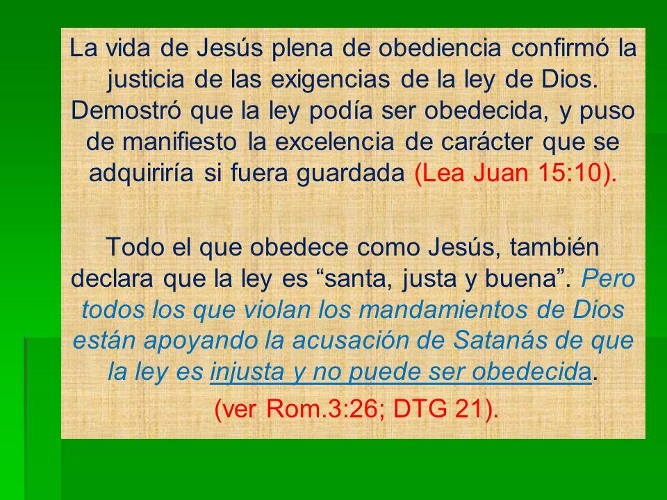 La vida de Jesús plena de obediencia confirmó la justicia de las exigencias de la ley de Dios. Demostró que la ley podía ser obedecida, y puso de mani