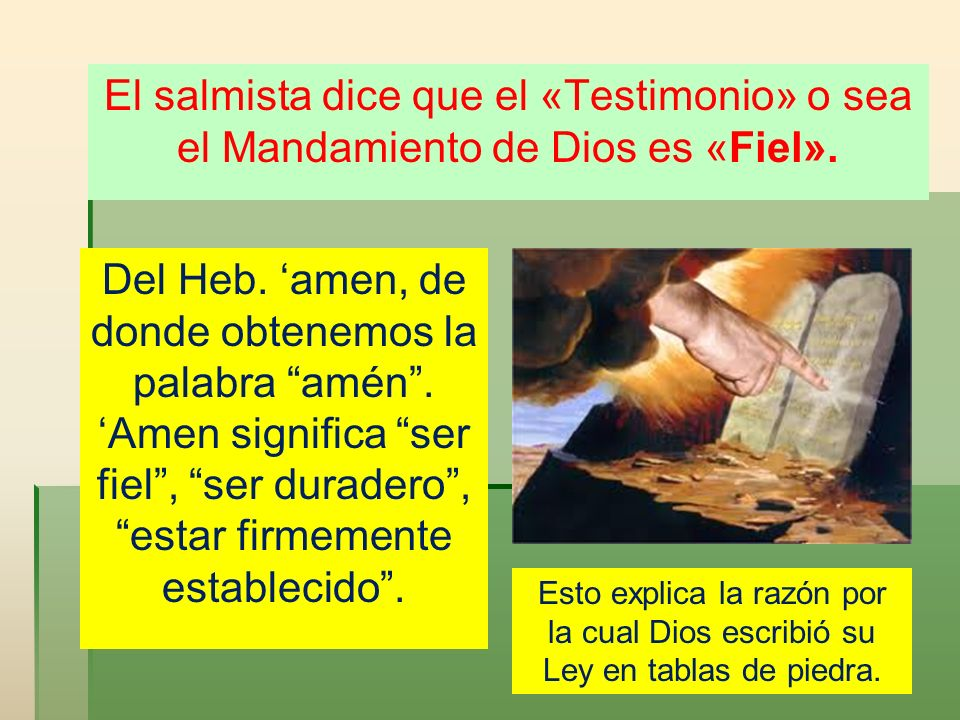 El salmista dice que el «Testimonio» o sea el Mandamiento de Dios es «Fiel». Del Heb. amen, de donde obtenemos la palabra amén. Amen significa ser fie