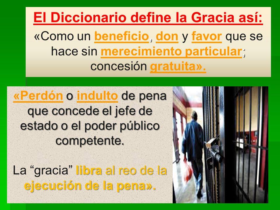 El Diccionario define la Gracia así:, ; «Como un beneficio, don y favor que se hace sin merecimiento particular; concesión gratuita». o de pena que co