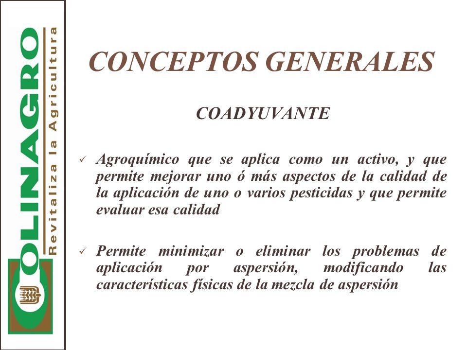 CONCEPTOS GENERALES COADYUVANTE Agroquímico que se aplica como un activo, y que permite mejorar uno ó más aspectos de la calidad de la aplicación de u
