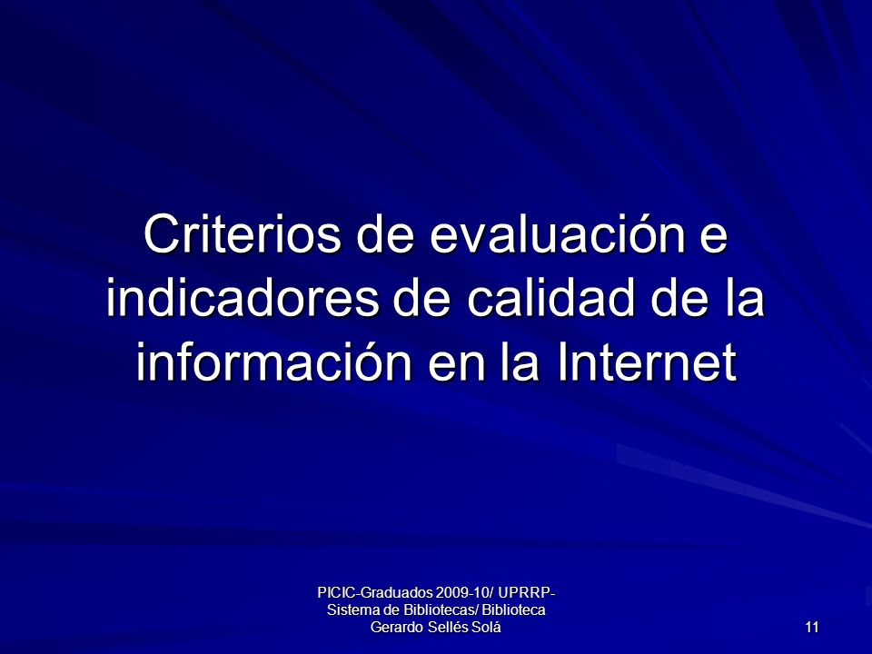 PICIC-Graduados 2009-10/ UPRRP- Sistema de Bibliotecas/ Biblioteca Gerardo Sellés Solá 11 Criterios de evaluación e indicadores de calidad de la información en la Internet