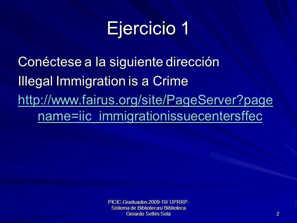 PICIC-Graduados 2009-10/ UPRRP- Sistema de Bibliotecas/ Biblioteca Gerardo Sellés Solá 2 Ejercicio 1 Conéctese a la siguiente dirección Illegal Immigration is a Crime http://www.fairus.org/site/PageServer page name=iic_immigrationissuecentersffec http://www.fairus.org/site/PageServer page name=iic_immigrationissuecentersffec
