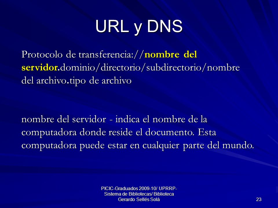 PICIC-Graduados 2009-10/ UPRRP- Sistema de Bibliotecas/ Biblioteca Gerardo Sellés Solá 23 URL y DNS Protocolo de transferencia://nombre del servidor.dominio/directorio/subdirectorio/nombre del archivo.tipo de archivo nombre del servidor - indica el nombre de la computadora donde reside el documento.