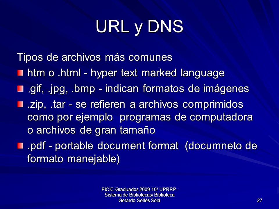 PICIC-Graduados 2009-10/ UPRRP- Sistema de Bibliotecas/ Biblioteca Gerardo Sellés Solá 27 URL y DNS Tipos de archivos más comunes htm o.html - hyper text marked language.gif,.jpg,.bmp - indican formatos de imágenes.zip,.tar - se refieren a archivos comprimidos como por ejemplo programas de computadora o archivos de gran tamaño.pdf - portable document format (documneto de formato manejable)