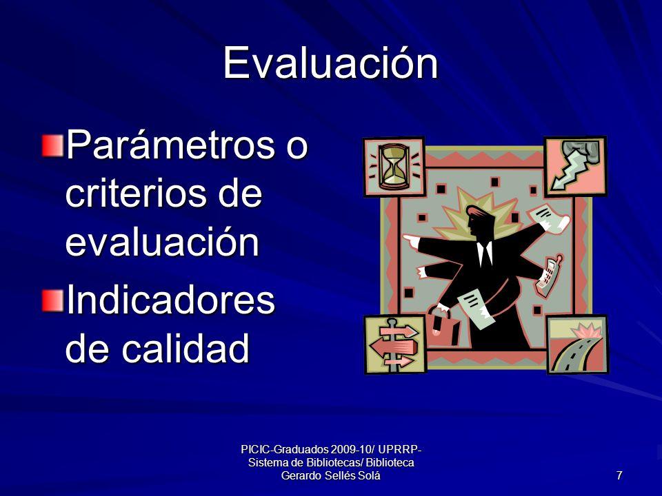 PICIC-Graduados 2009-10/ UPRRP- Sistema de Bibliotecas/ Biblioteca Gerardo Sellés Solá 7 Evaluación Parámetros o criterios de evaluación Indicadores de calidad