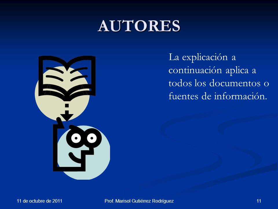 AUTORES 11 de octubre de 2011 11Prof. Marisol Gutiérrez Rodríguez La explicación a continuación aplica a todos los documentos o fuentes de información