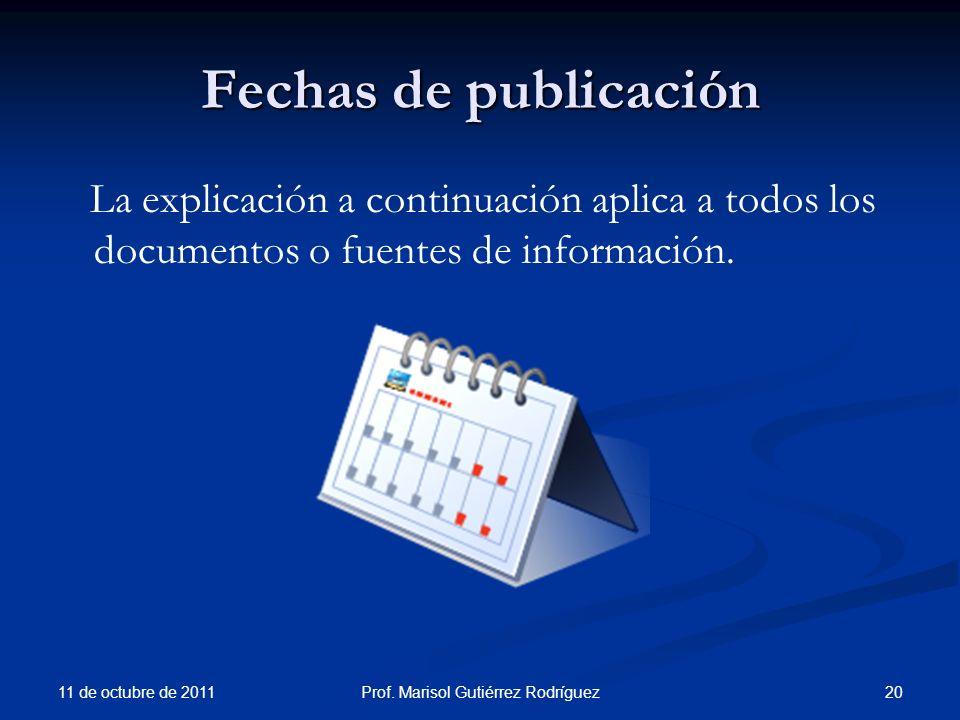 Fechas de publicación La explicación a continuación aplica a todos los documentos o fuentes de información. 11 de octubre de 2011 20Prof. Marisol Guti