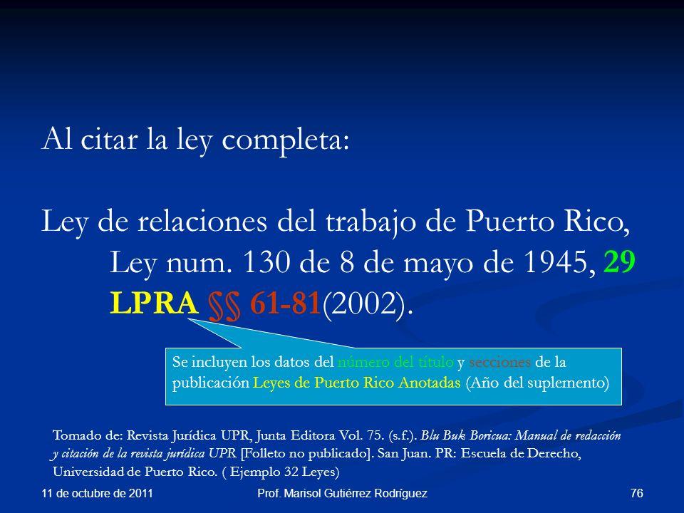 11 de octubre de 2011 76Prof. Marisol Gutiérrez Rodríguez Al citar la ley completa: Ley de relaciones del trabajo de Puerto Rico, Ley num. 130 de 8 de