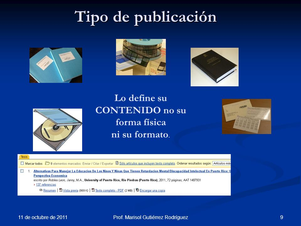 11 de octubre de 2011 9Prof. Marisol Gutiérrez Rodríguez Tipo de publicación Lo define su CONTENIDO no su forma física ni su formato.