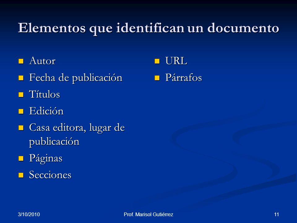 3/10/2010 11Prof. Marisol Gutiérrez Elementos que identifican un documento Autor Autor Fecha de publicación Fecha de publicación Títulos Títulos Edici