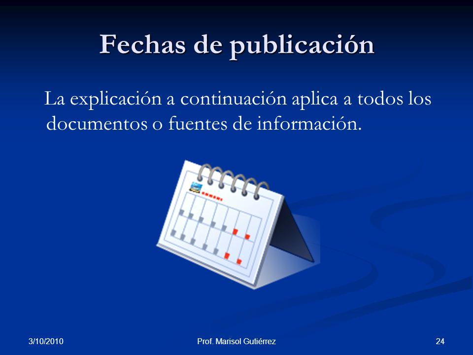 3/10/2010 24Prof. Marisol Gutiérrez Fechas de publicación La explicación a continuación aplica a todos los documentos o fuentes de información.