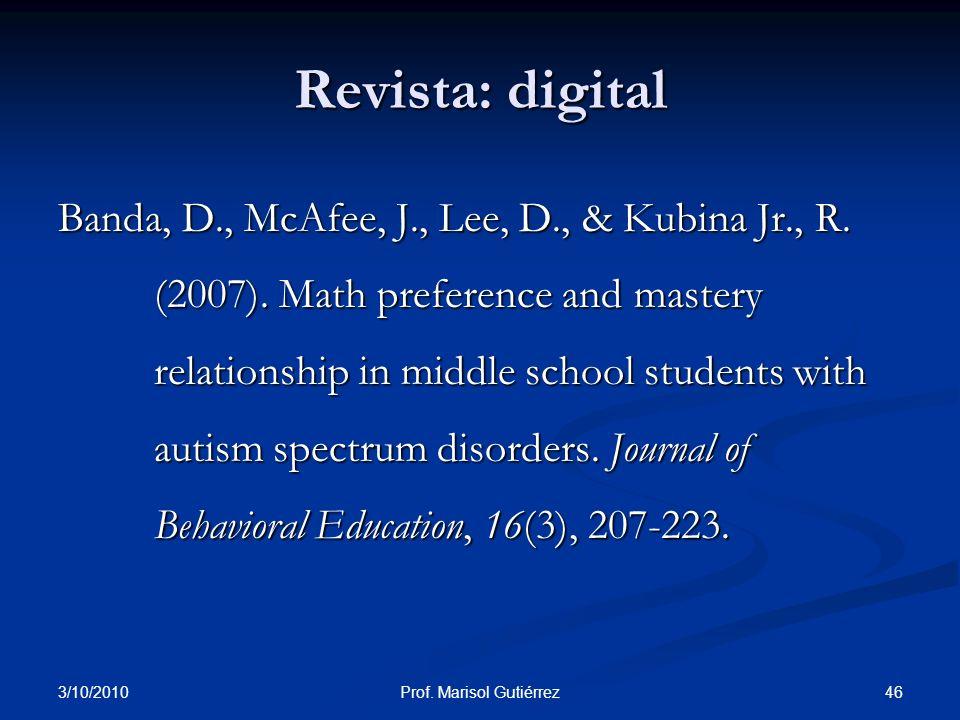 3/10/2010 46Prof. Marisol Gutiérrez Banda, D., McAfee, J., Lee, D., & Kubina Jr., R. (2007). Math preference and mastery relationship in middle school