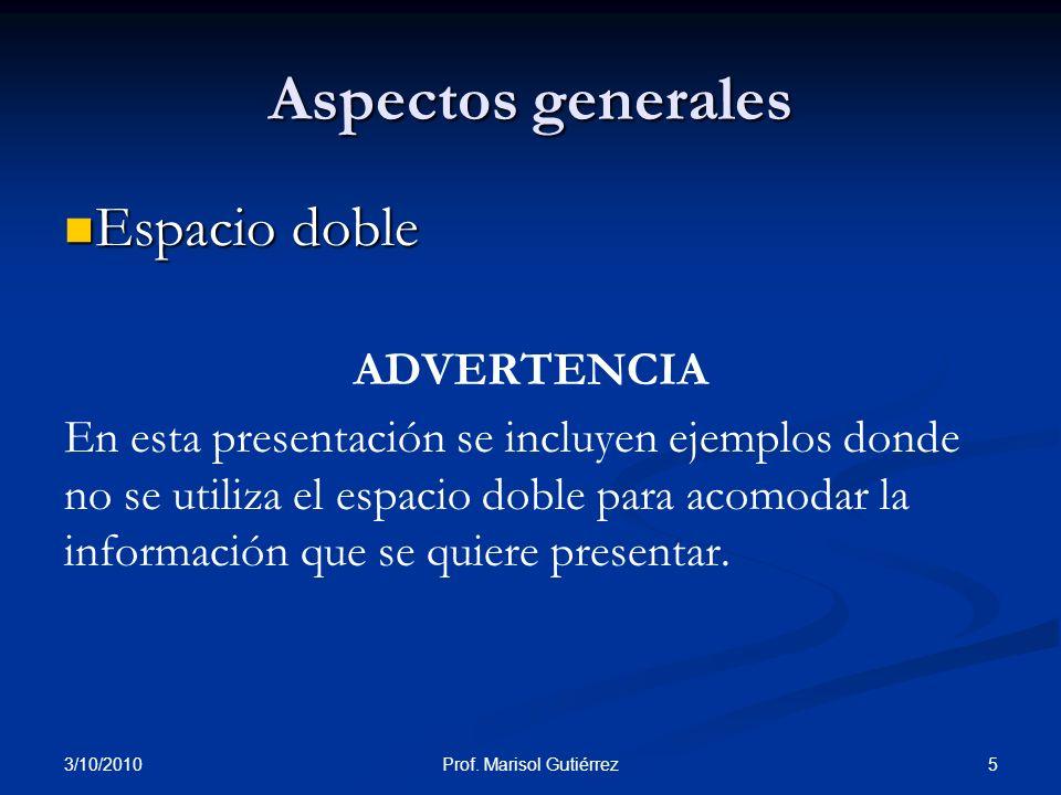 3/10/2010 5Prof. Marisol Gutiérrez Aspectos generales Espacio doble Espacio doble ADVERTENCIA En esta presentación se incluyen ejemplos donde no se ut
