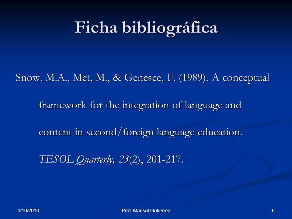 3/10/2010 6Prof. Marisol Gutiérrez Ficha bibliográfica Snow, M.A., Met, M., & Genesee, F. (1989). A conceptual framework for the integration of langua