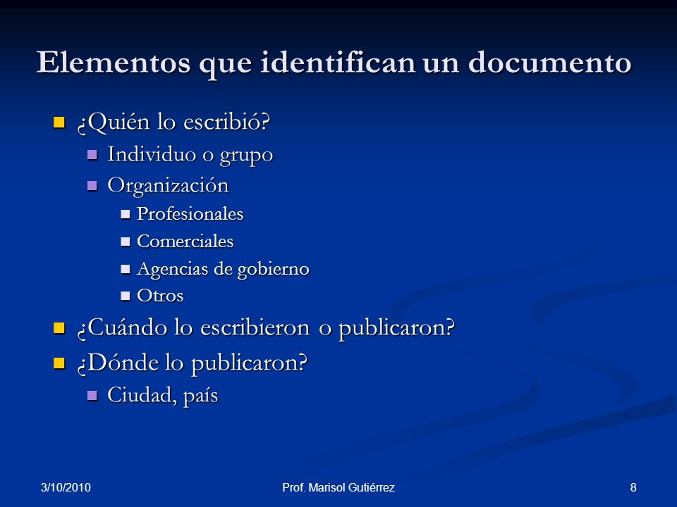 3/10/2010 8Prof. Marisol Gutiérrez Elementos que identifican un documento ¿Quién lo escribió? ¿Quién lo escribió? Individuo o grupo Individuo o grupo