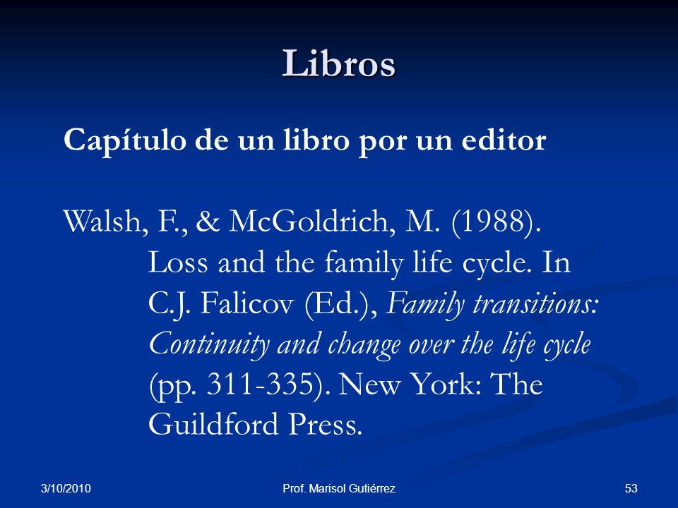 3/10/2010 53Prof. Marisol Gutiérrez Libros Capítulo de un libro por un editor Walsh, F., & McGoldrich, M. (1988). Loss and the family life cycle. In C