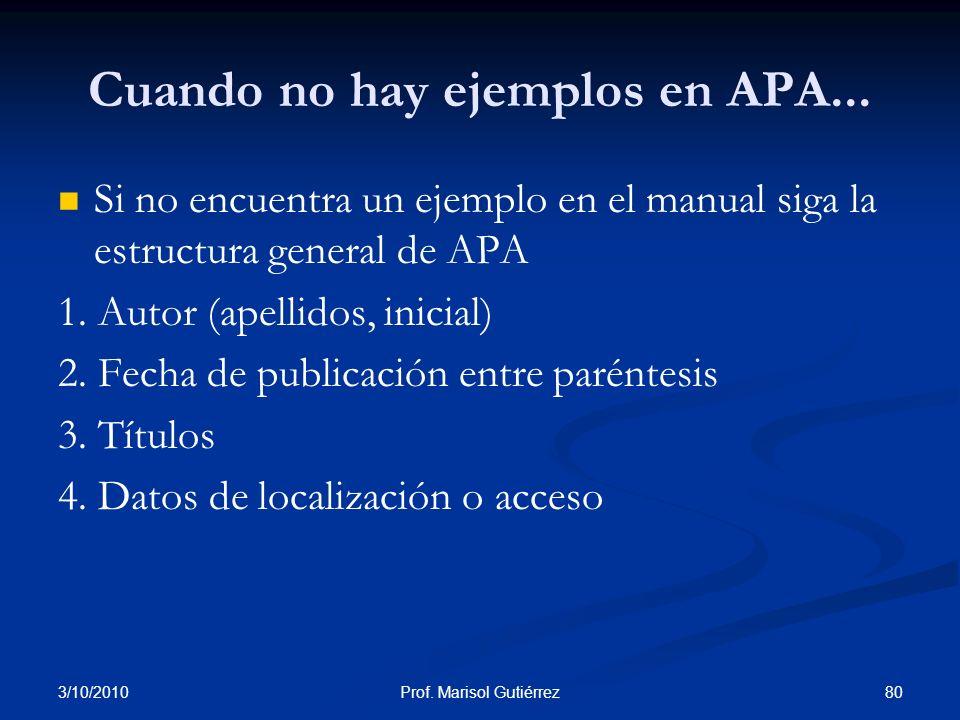 3/10/2010 80Prof. Marisol Gutiérrez Cuando no hay ejemplos en APA... Si no encuentra un ejemplo en el manual siga la estructura general de APA 1. Auto