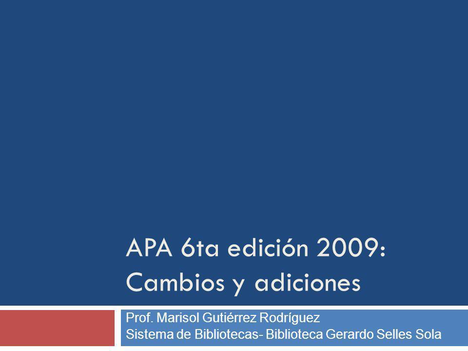 Prof. Marisol Gutiérrez Rodríguez Sistema de Bibliotecas- Biblioteca Gerardo Selles Sola APA 6ta edición 2009: Cambios y adiciones
