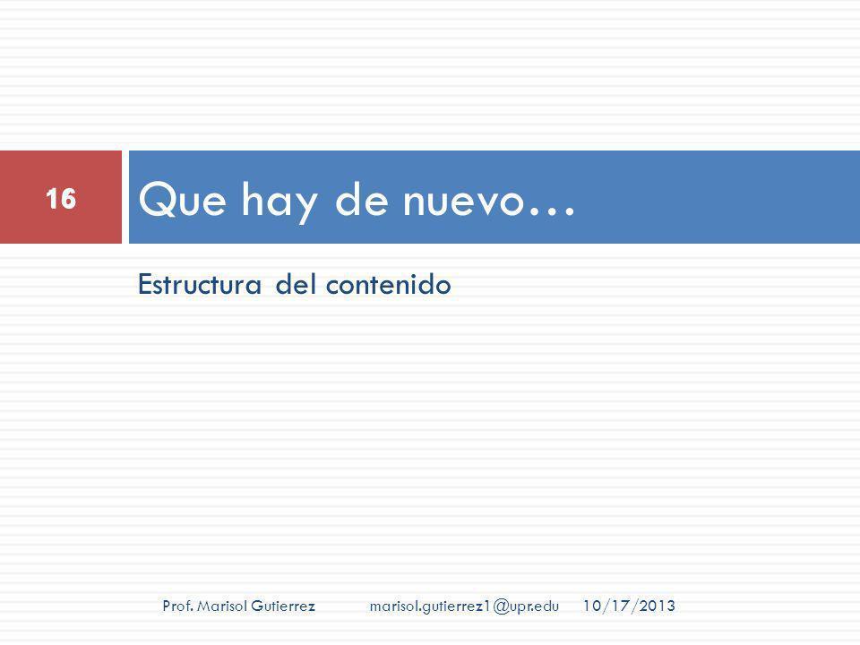 Estructura del contenido Que hay de nuevo… 10/17/2013 16 Prof. Marisol Gutierrez marisol.gutierrez1@upr.edu 16
