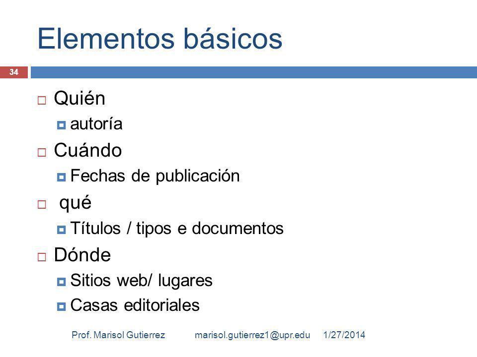 Elementos básicos Quién autoría Cuándo Fechas de publicación qué Títulos / tipos e documentos Dónde Sitios web/ lugares Casas editoriales 1/27/2014Prof.