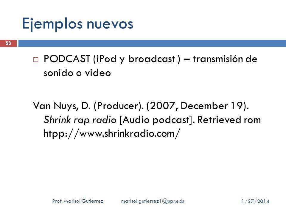 Ejemplos nuevos Prof. Marisol Gutierrez marisol.gutierrez1@upr.edu 53 PODCAST (iPod y broadcast ) – transmisión de sonido o video Van Nuys, D. (Produc
