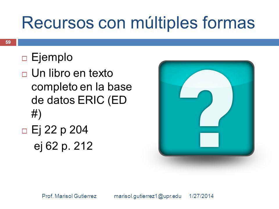 Recursos con múltiples formas Ejemplo Un libro en texto completo en la base de datos ERIC (ED #) Ej 22 p 204 ej 62 p. 212 1/27/2014 59 Prof. Marisol G
