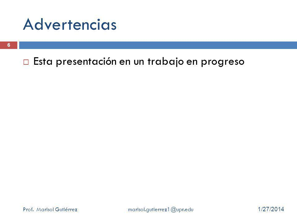 Advertencias Esta presentación en un trabajo en progreso Prof. Marisol Gutiérrez marisol.gutierrez1@upr.edu 1/27/2014 6