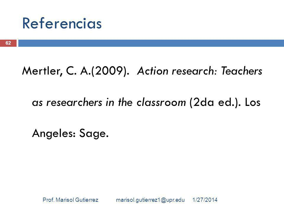Referencias Mertler, C. A.(2009). Action research: Teachers as researchers in the classroom (2da ed.). Los Angeles: Sage. 1/27/2014Prof. Marisol Gutie