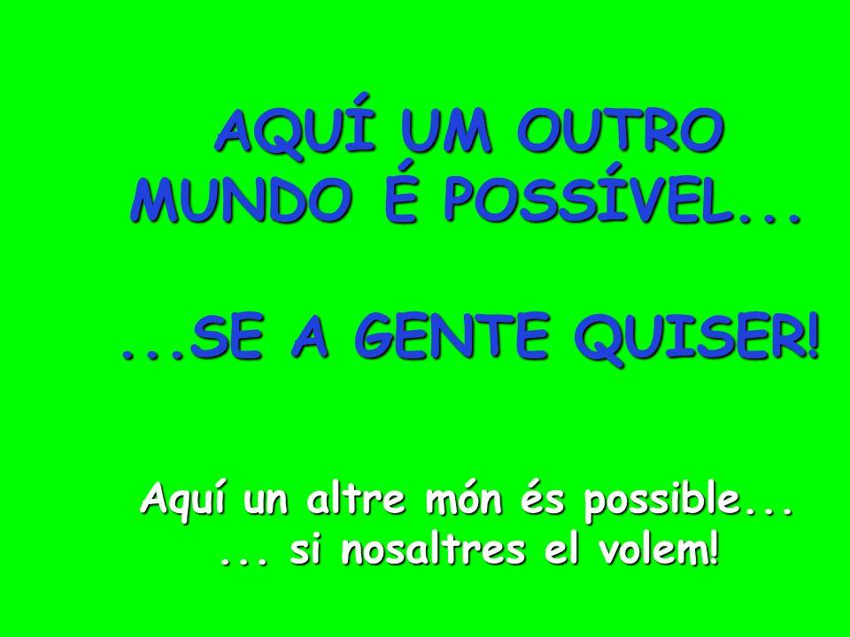Aquí un altre món és possible...... Si nosaltres ho volem! Aquí um outro mundo é possível......se a gente quiser! AQUÍ UM OUTRO MUNDO É POSSÍVEL......