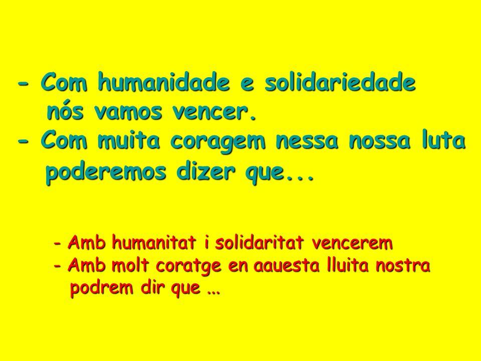 Com humanidade, solidariedade, nós vamos vencer. Com muita coragem, essa nossa luta pode nos dizer que... Amb humanitat, solidaritat, anem a vèncer. A